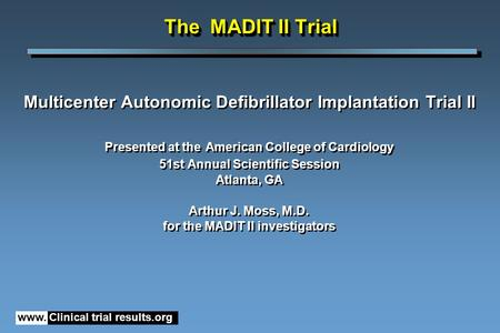 The MADIT II Trial Multicenter Autonomic Defibrillator Implantation Trial II Presented at the American College of Cardiology 51st Annual Scientific Session.
