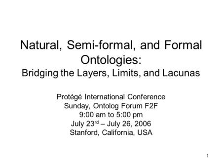 1 Natural, Semi-formal, and Formal Ontologies: Bridging the Layers, Limits, and Lacunas Protégé International Conference Sunday, Ontolog Forum F2F 9:00.
