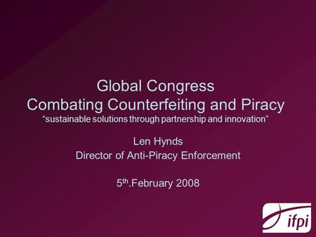 Global Congress Combating Counterfeiting and Piracy sustainable solutions through partnership and innovation Len Hynds Director of Anti-Piracy Enforcement.