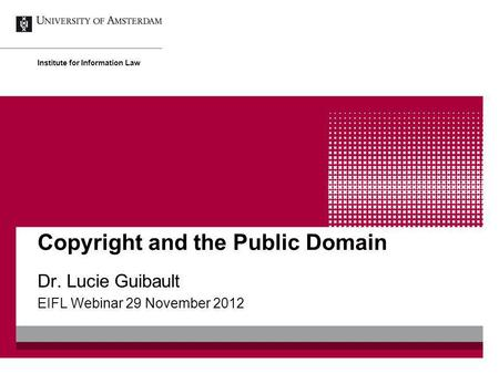 Copyright and the Public Domain Dr. Lucie Guibault EIFL Webinar 29 November 2012 Institute for Information Law.