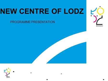 NEW CENTRE OF LODZ PROGRAMME PRESENTATION. 2 1. Principles of the New Centre of Lodz Programme 2. The objective of the New Centre of Lodz Programme The.