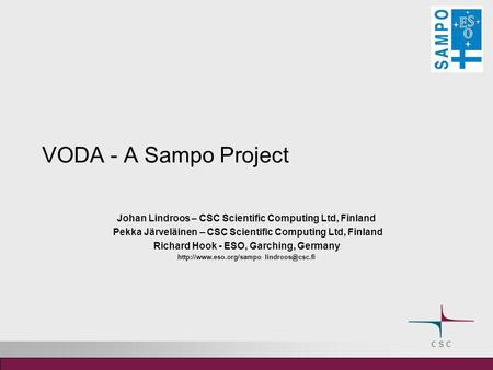 VODA - A Sampo Project Johan Lindroos – CSC Scientific Computing Ltd, Finland Pekka Järveläinen – CSC Scientific Computing Ltd, Finland Richard Hook -