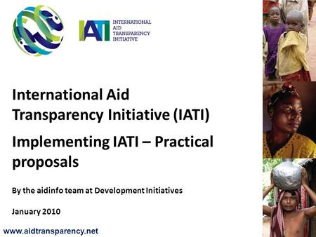 International Aid Transparency Initiative (IATI) Implementing IATI – Practical proposals By the aidinfo team at Development Initiatives January 2010 www.aidtransparency.net.