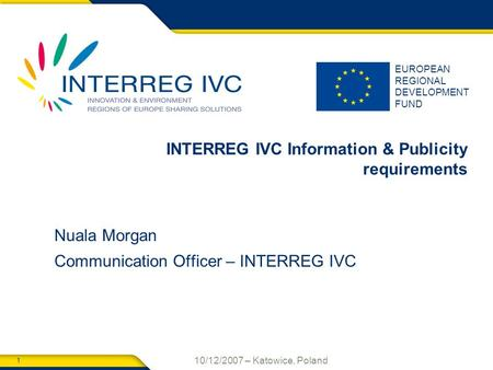 1 10/12/2007 – Katowice, Poland EUROPEAN REGIONAL DEVELOPMENT FUND INTERREG IVC Information & Publicity requirements Nuala Morgan Communication Officer.