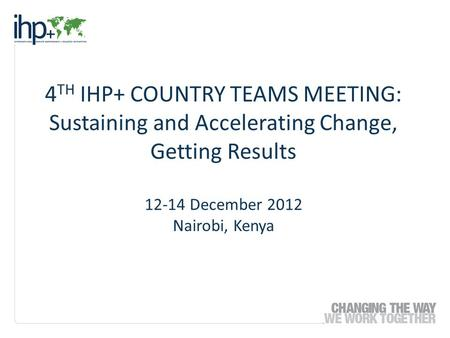 4 TH IHP+ COUNTRY TEAMS MEETING: Sustaining and Accelerating Change, Getting Results 12-14 December 2012 Nairobi, Kenya.