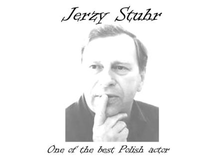 Jerzy Stuhr One of the best Polish actor. Biography He was born on 18th April 1947 in Cracow. He graduated in 1970 from the Philological Faculty of Jagelonski.