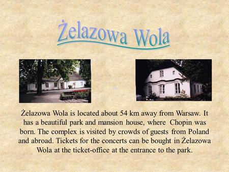 Żelazowa Wola is located about 54 km away from Warsaw. It has a beautiful park and mansion house, where Chopin was born. The complex is visited by crowds.