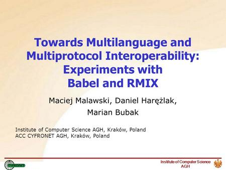 Institute of Computer Science AGH Towards Multilanguage and Multiprotocol Interoperability: Experiments with Babel and RMIX Maciej Malawski, Daniel Harężlak,
