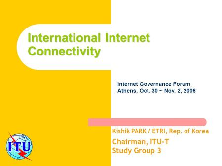 International Internet Connectivity Kishik PARK / ETRI, Rep. of Korea Chairman, ITU-T Study Group 3 Internet Governance Forum Athens, Oct. 30 ~ Nov. 2,