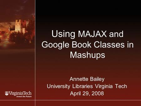 Using MAJAX and Google Book Classes in Mashups Annette Bailey University Libraries Virginia Tech April 29, 2008.