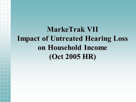 MarkeTrak VII Impact of Untreated Hearing Loss on Household Income (Oct 2005 HR)