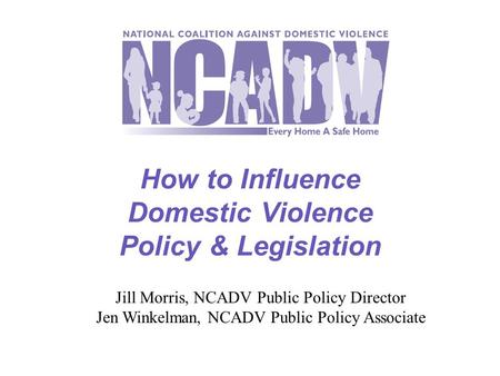 How to Influence Domestic Violence Policy & Legislation Jill Morris, NCADV Public Policy Director Jen Winkelman, NCADV Public Policy Associate.