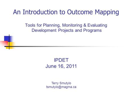 An Introduction to Outcome Mapping Tools for Planning, Monitoring & Evaluating Development Projects and Programs IPDET June 16, 2011 Terry Smutylo