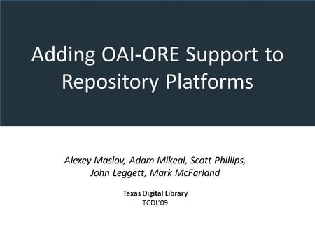 Adding OAI-ORE Support to Repository Platforms Alexey Maslov, Adam Mikeal, Scott Phillips, John Leggett, Mark McFarland Texas Digital Library TCDL09.