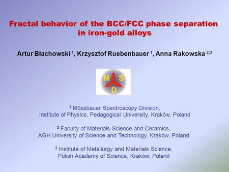 Fractal behavior of the BCC/FCC phase separation in iron-gold alloys Artur Błachowski 1, Krzysztof Ruebenbauer 1, Anna Rakowska 2,3 1 Mössbauer Spectroscopy.