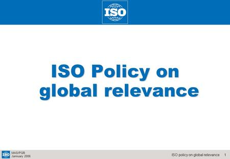 1ISO policy on global relevance MAS/PGR Jannuary 2006 ISO Policy on global relevance.