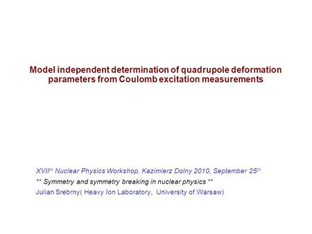 Model independent determination of quadrupole deformation parameters from Coulomb excitation measurements XVII th Nuclear Physics Workshop, Kazimierz Dolny.