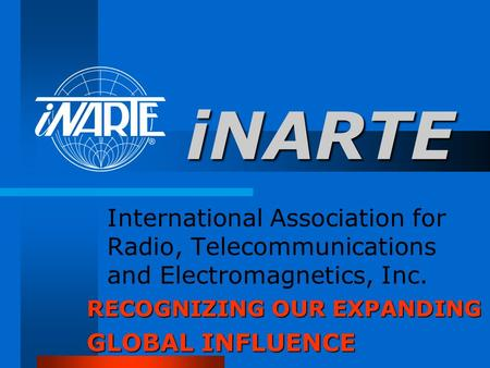 INARTE International Association for Radio, Telecommunications and Electromagnetics, Inc. General Greeting RECOGNIZING OUR EXPANDING GLOBAL INFLUENCE.