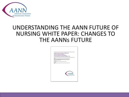 UNDERSTANDING THE AANN FUTURE OF NURSING WHITE PAPER: CHANGES TO THE AANNs FUTURE A white paper is an authoritative report or guide that helps members.