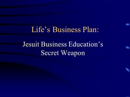 Lifes Business Plan: Jesuit Business Educations Secret Weapon.