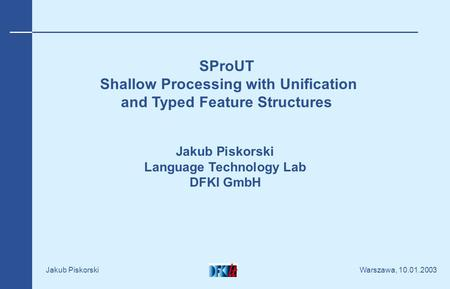 Warszawa, 10.01.2003 Jakub Piskorski SProUT Shallow Processing with Unification and Typed Feature Structures Jakub Piskorski Language Technology Lab DFKI.