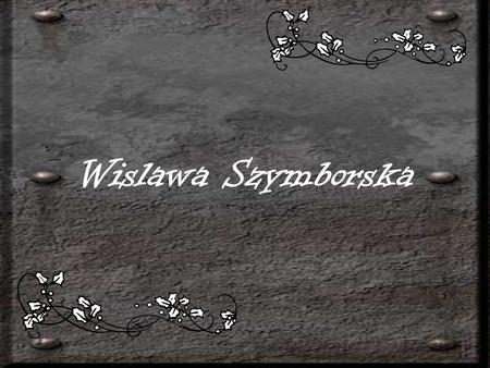 Wislawa Szymborska. She was born in Kornik in Western Poland on 2 July 1923. Since 1931 she has been living in Krakow,where during 1945-1948 she studied.