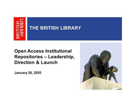 THE BRITISH LIBRARY Open Access Institutional Repositories – Leadership, Direction & Launch January 26, 2005.