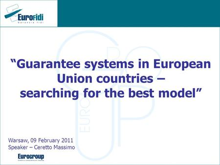 Guarantee systems in European Union countries – searching for the best model Warsaw, 09 February 2011 Speaker – Ceretto Massimo.