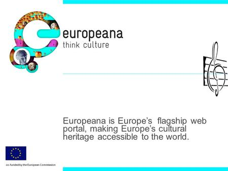 Europeana is Europes flagship web portal, making Europes cultural heritage accessible to the world. co-funded by the European Commission.