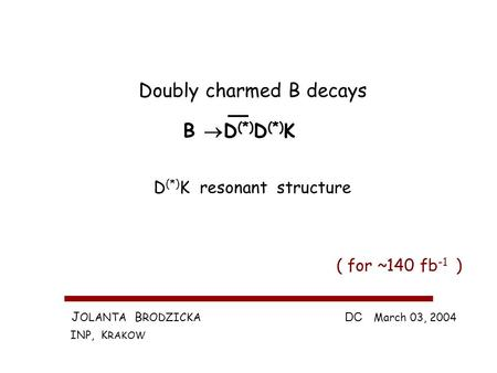 J OLANTA B RODZICKA INP, K RAKOW DC March 03, 2004 Doubly charmed B decays B D (*) D (*) K ( for ~140 fb -1 ) D (*) K resonant structure.
