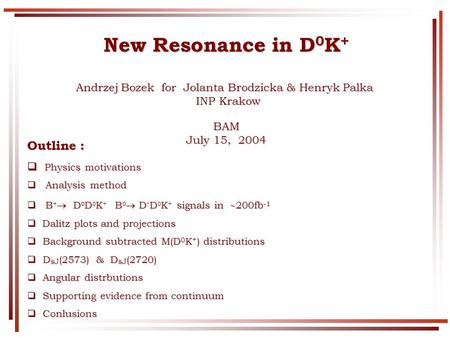 New Resonance in D 0 K + Andrzej Bozek for Jolanta Brodzicka & Henryk Palka INP Krakow INP KrakowBAM July 15, 2004 Outline : Physics motivations Physics.