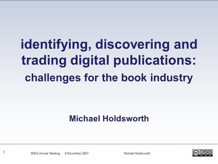 Identifying, discovering and trading digital publications: challenges for the book industry Michael Holdsworth BISG Annual Meeting 6 November 2007.