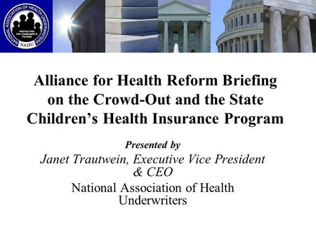 Alliance for Health Reform Briefing on the Crowd-Out and the State Children's Health Insurance Program Presented by Janet Trautwein, Executive Vice President.