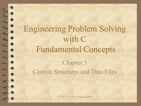 INTEC CS160 - Jeanine Ingber Engineering Problem Solving with C Fundamental Concepts Chapter 3 Control Structures and Data Files.