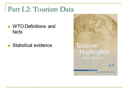 Part I.2: Tourism Data WTO Definitions and facts Statistical evidence.