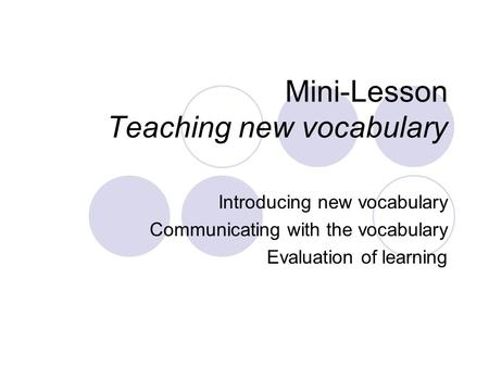 Mini-Lesson Teaching new vocabulary Introducing new vocabulary Communicating with the vocabulary Evaluation of learning.