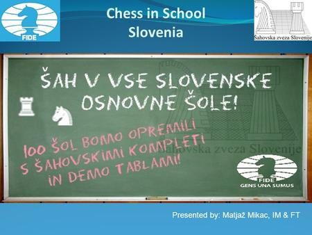 Presented by: Matjaž Mikac, IM & FT Chess in School Slovenia.
