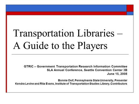 Transportation Libraries – A Guide to the Players GTRIC – Government Transportation Research Information Committee SLA Annual Conference, Seattle Convention.