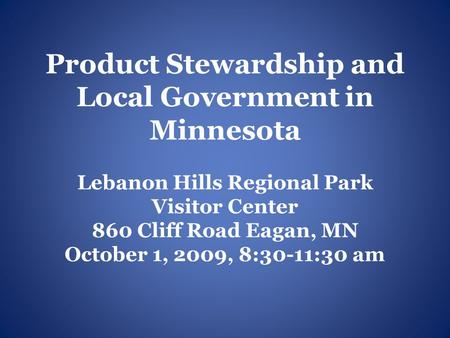 Product Stewardship and Local Government in Minnesota Lebanon Hills Regional Park Visitor Center 860 Cliff Road Eagan, MN October 1, 2009, 8:30-11:30 am.