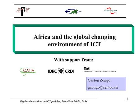 Regional workshop on ICT-policies, Mbodiene 20-21, 2004 1 Africa and the global changing environment of ICT With support from: Gaston Zongo