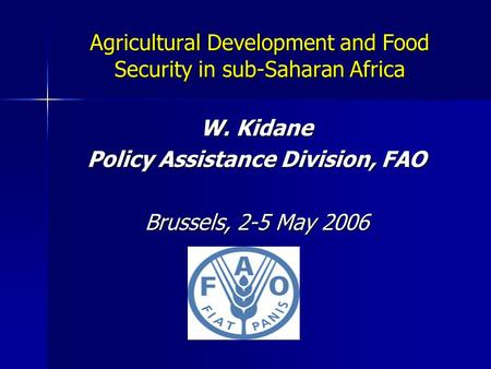 Agricultural Development and Food Security in sub-Saharan Africa W. Kidane Policy Assistance Division, FAO Brussels, 2-5 May 2006.