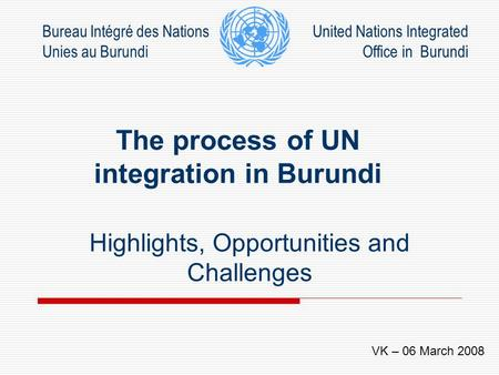 The process of UN integration in Burundi Highlights, Opportunities and Challenges Bureau Intégré des Nations Unies au Burundi United Nations Integrated.