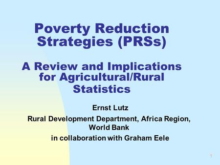 1 Poverty Reduction Strategies (PRSs) A Review and Implications for Agricultural/Rural Statistics Ernst Lutz Rural Development Department, Africa Region,