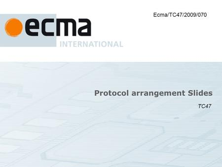 Protocol arrangement Slides Ecma/TC47/2009/070 TC47.