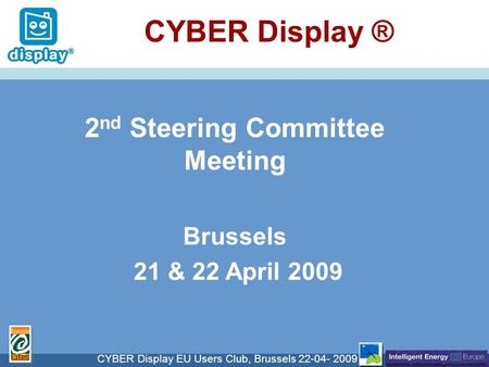 Cliquez pour modifier le style du titre CYBER Display EU Users Club, Brussels 22-04- 2009 CYBER Display ® 2 nd Steering Committee Meeting Brussels 21 &