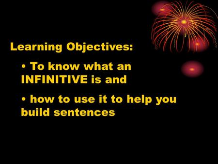 Learning Objectives: To know what an INFINITIVE is and how to use it to help you build sentences.