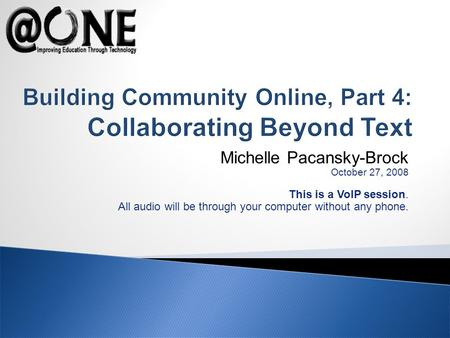 Michelle Pacansky-Brock October 27, 2008 This is a VoIP session. All audio will be through your computer without any phone. Building Community Online,