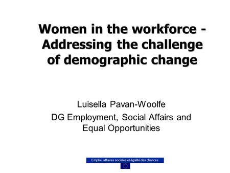 Emploi, affaires sociales et égalité des chances Women in the workforce - Addressing the challenge of demographic change Luisella Pavan-Woolfe DG Employment,