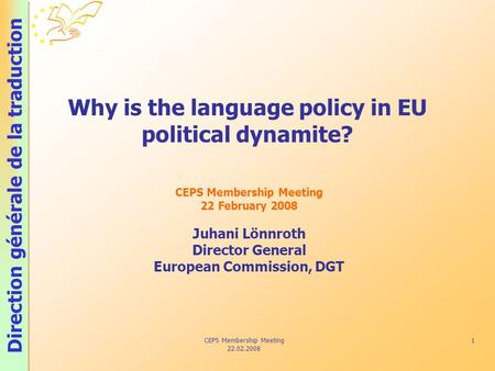 Direction générale de la traduction CEPS Membership Meeting 22.02.2008 1 Why is the language policy in EU political dynamite? CEPS Membership Meeting 22.