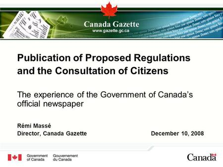 Publication of Proposed Regulations and the Consultation of Citizens The experience of the Government of Canadas official newspaper Rémi Massé Director,